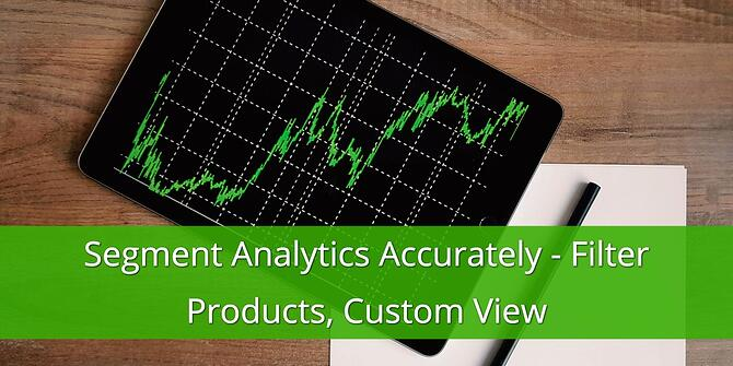 How to Segment Analytics Accurately and Filter Products in Custom View