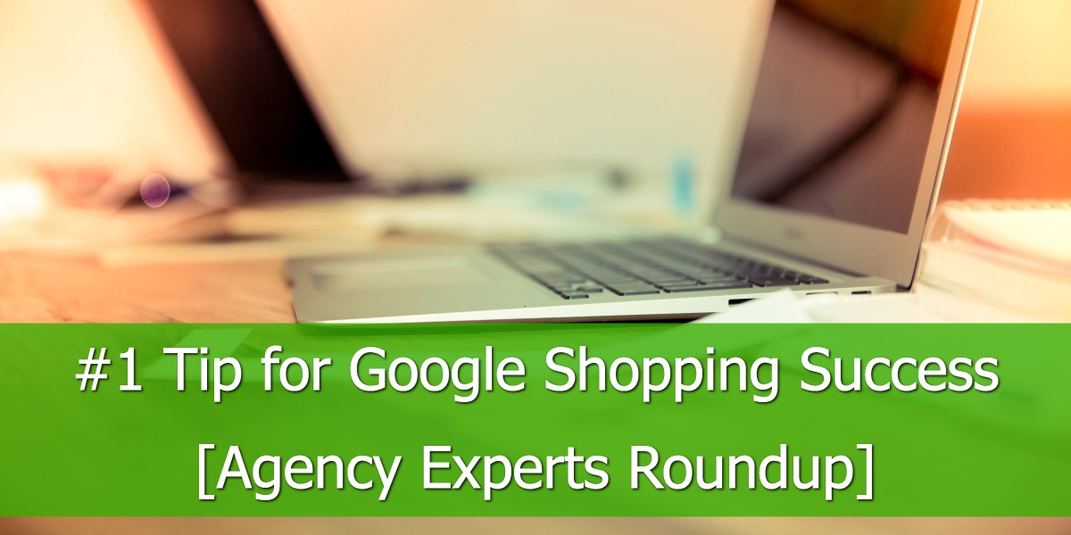 12 Agency Experts Give Their Best Google Shopping Tips