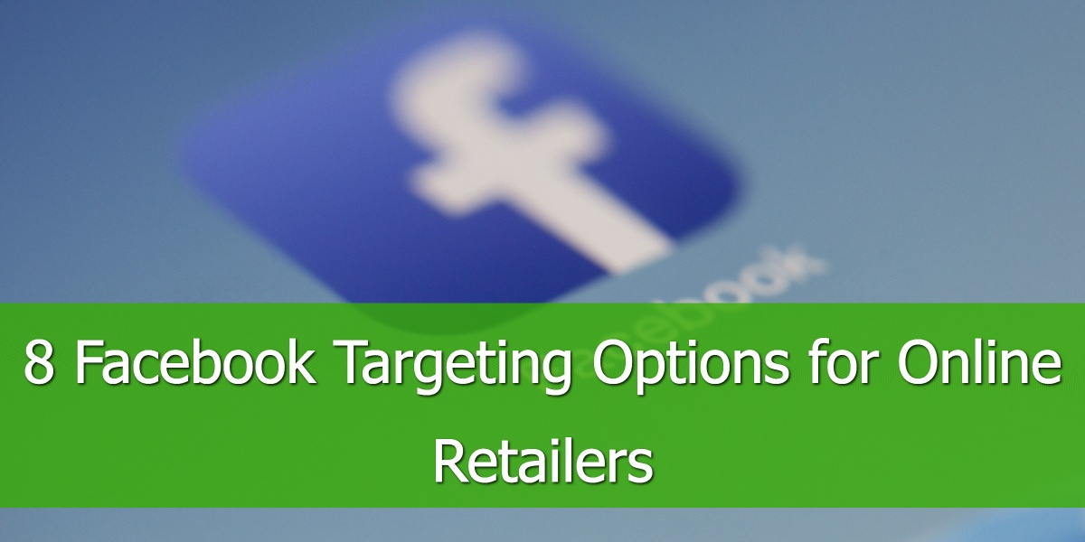 8 Facebook Targeting Options for Online Retailers