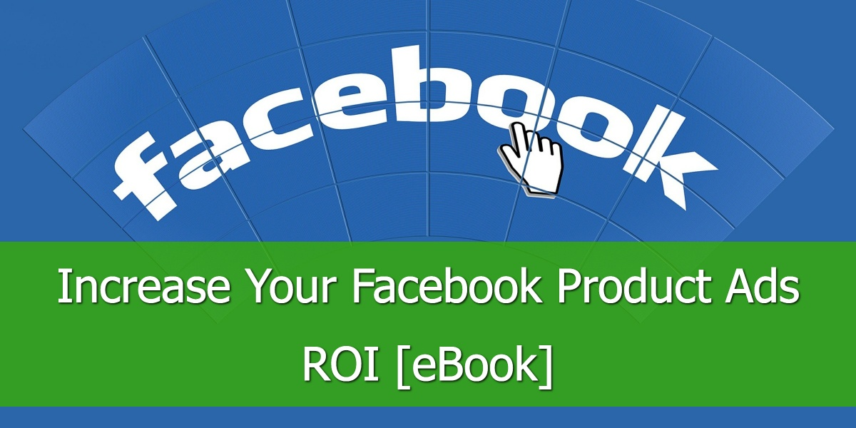 Increase Your Facebook Product Ads ROI [eBook]