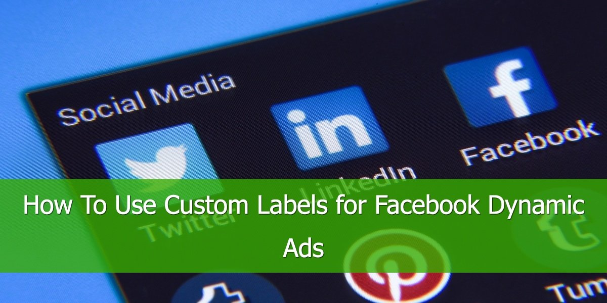 How To Use Custom Labels for Facebook Dynamic Ads