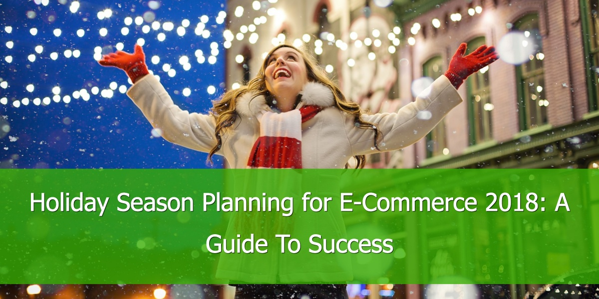 Holiday Season Planning for E-Commerce 2018: A Guide To Success