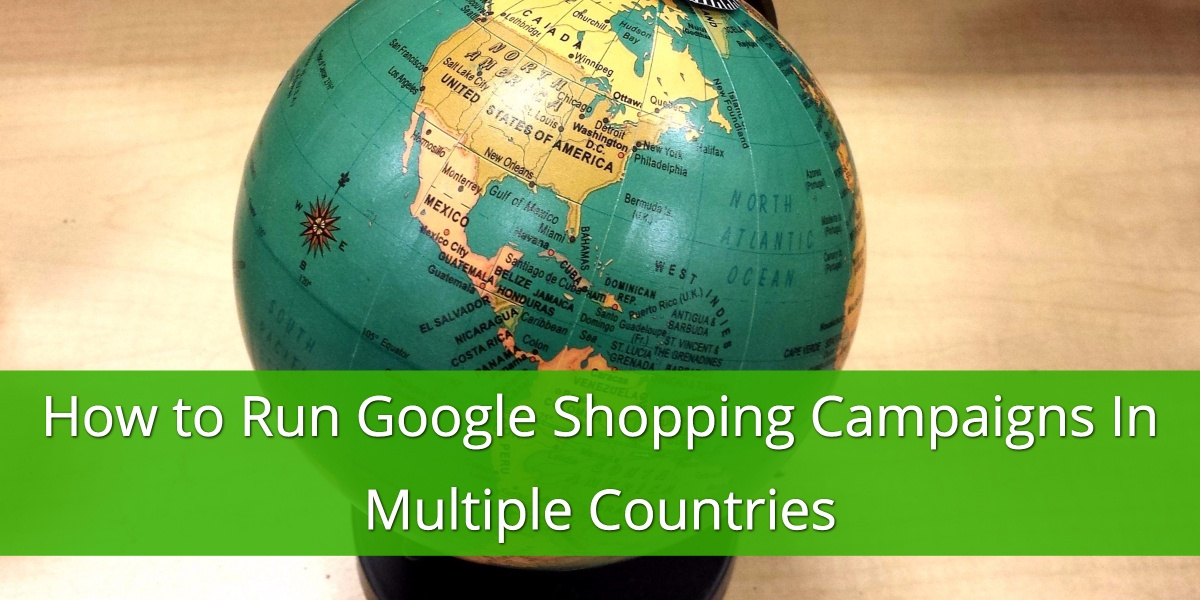 How to Run Google Shopping Campaigns In Multiple Countries