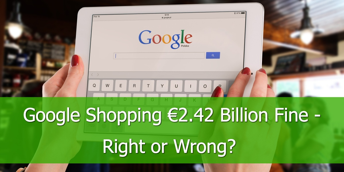 Google Shopping€2.42 Billion Fine - Right or Wrong?