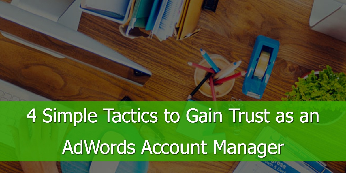 4 Simple Tactics to Gain Trust as an AdWords Account Manager